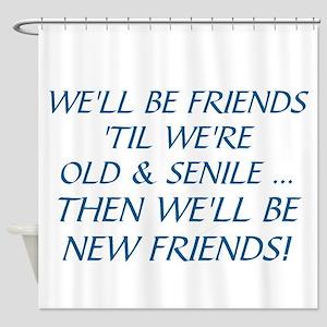 WE'LL BE BEST FRIENDS 'TIL WE'RE OL Shower Curtain