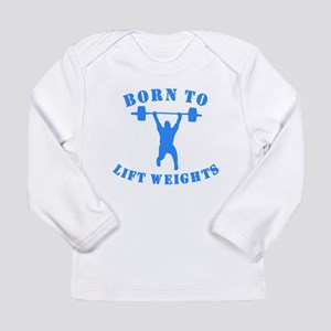 Born To Lift Weights Long Sleeve T-Shirt