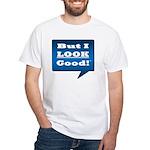 But I Look Good! T-Shirt