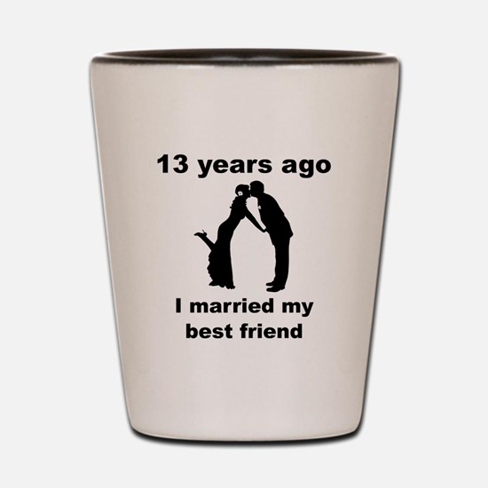 13 Years Ago I Married My Best Friend Shot Glass