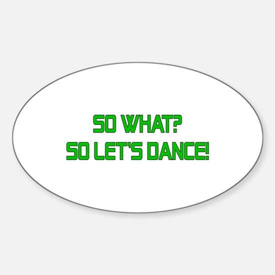 So What? So Let's Dance! Oval Decal