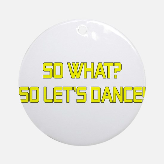 So What? So Let's Dance! Ornament (Round)