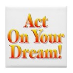 Act on your dream Tile Coaster