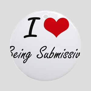 I love Being Submissive Artistic De Round Ornament