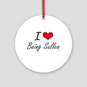 I love Being Sullen Artistic Design Round Ornament