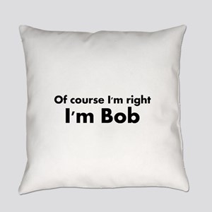 Of course I'm right I'm Bob Everyday Pillow