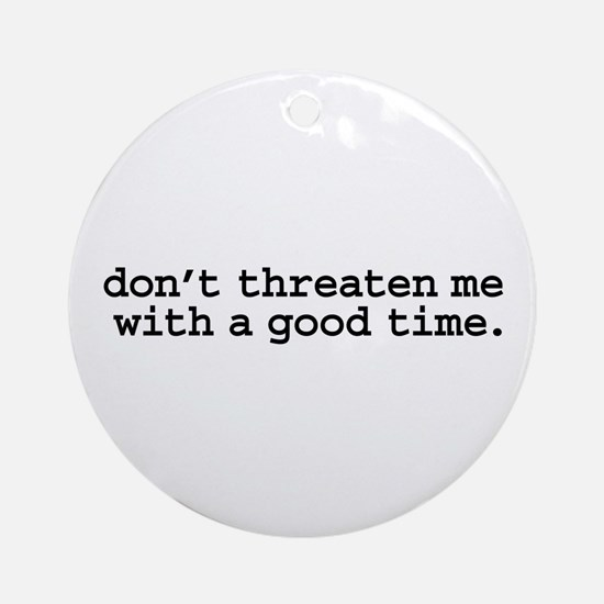 don't threaten me with a good time. Ornament (Roun