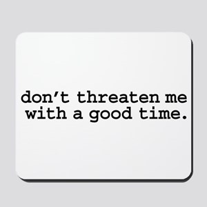 don't threaten me with a good time. Mousepad
