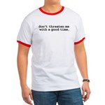 don't threaten me with a good time. Ringer T