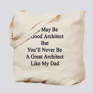 You May Be A Good Architect But You'll Ne Tote Bag