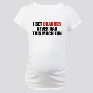 I Bet Chaucer Never Had Maternity T-Shirt