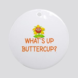 WHAT'S UP BUTTERCUP? Round Ornament