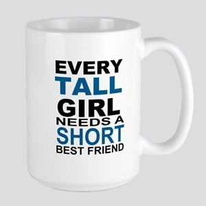 EVERY TALL GIRLS NEEDS A SHORT BEST FRI Large Mug