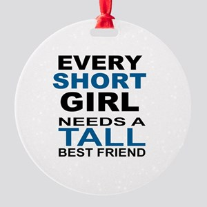 EVERY SHORT GIRLS NEEDS A TALL BEST Round Ornament