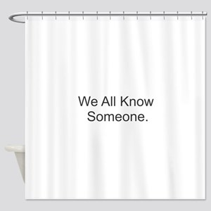 We All Know Someone Shower Curtain