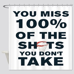 YOU MISS 100% OF THE SHOTS YOU DON' Shower Curtain