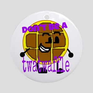 Don't be a twatwaffle Round Ornament