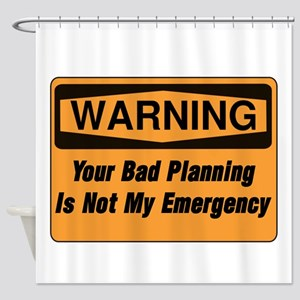Your Bad Planning Is Not My Emergen Shower Curtain