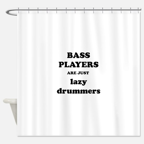 Bass Players Are Just Lazy Drummers Shower Curtain