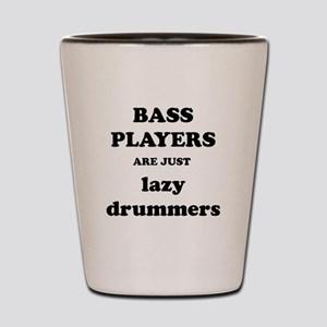 Bass Players Are Just Lazy Drummers Shot Glass