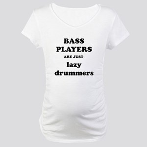 Bass Players Are Just Lazy Drummers Maternity T-Sh