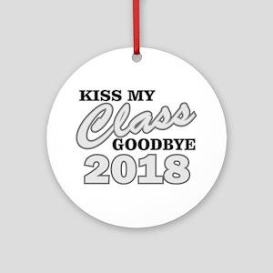 Kiss Goodbye Class 2018 Round Ornament