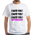 I Hate You! Don't Leave Me White T-Shirt
