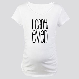 I Can't Even Maternity T-Shirt