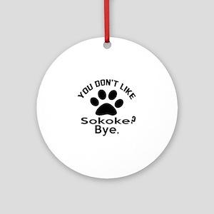 You Do Not Like sokoke ? Bye Round Ornament