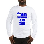 Is My Horse OK Long Sleeve T-Shirt