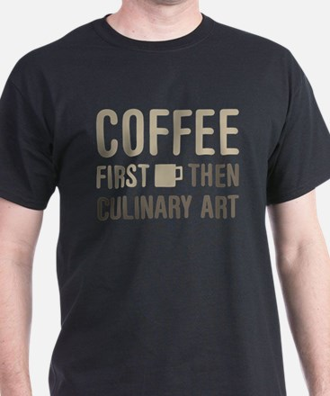 Coffee Then Culinary Art T-Shirt