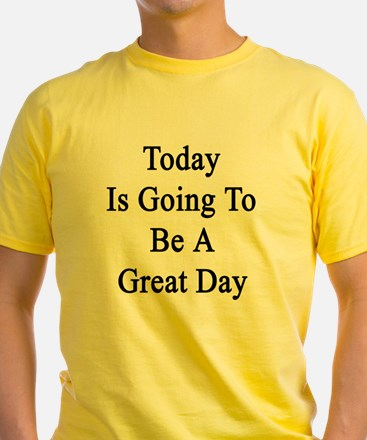Today Is Going To Be A Great Day  T