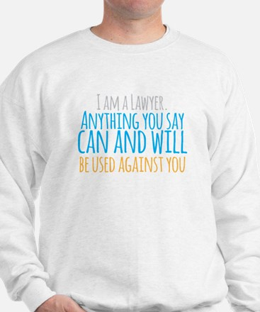 I am a LAWYER anything you say can and Sweatshirt