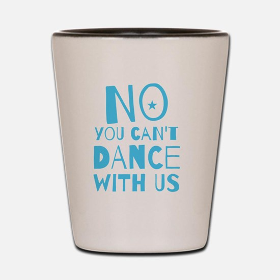 NO YOU CAN'T DANCE WITH US Shot Glass