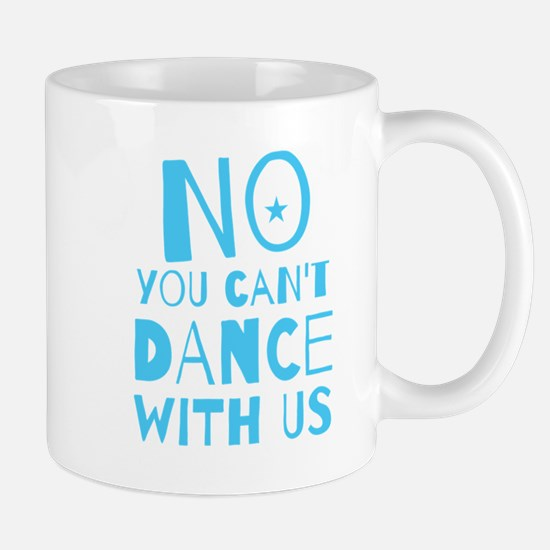NO YOU CAN'T DANCE WITH US Mugs