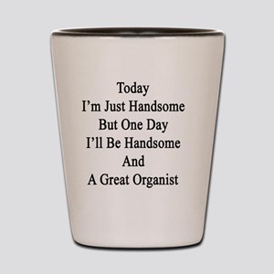 Today I'm Just Handsome But One Day I'l Shot Glass