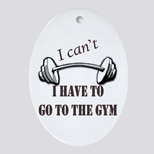 I cant, I have to go to the gym Oval Ornament