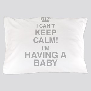 I Cant Keep Calm! Im Having A Baby Pillow Case