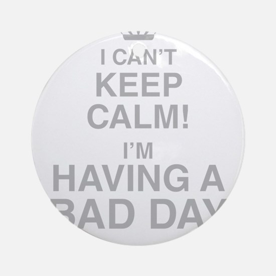 I Cant Keep Calm! Im Having A Bad Day Round Orname
