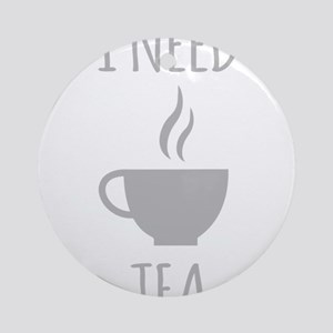 I Need Tea Round Ornament