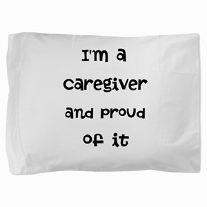 Im a caregiver and proud of it! Pillow Sham