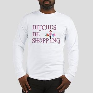 BITCHES BE SHOPPIN' Long Sleeve T-Shirt