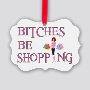 BITCHES BE SHOPPIN' Picture Ornament