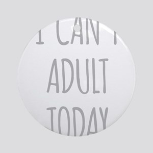 I Cant Adult Today Round Ornament