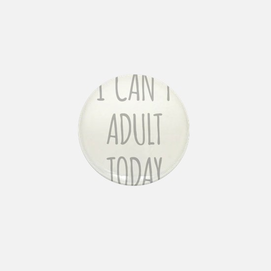 I Cant Adult Today Mini Button