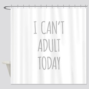 I Cant Adult Today Shower Curtain