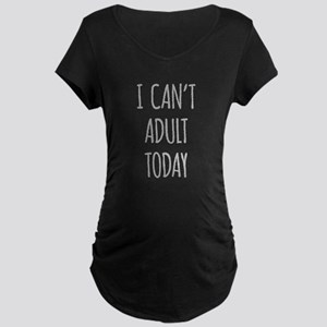 I Cant Adult Today Maternity T-Shirt