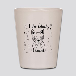 Boston Terrier I Do What I Want Shot Glass