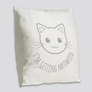Im Getting Meowied Burlap Throw Pillow