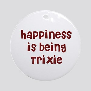 happiness is being Trixie Ornament (Round)